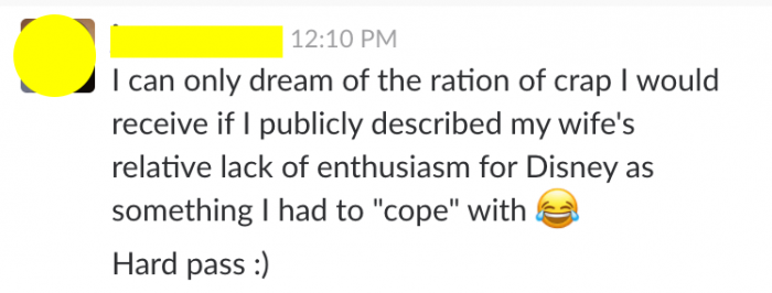 "From TouringPlans Slack: one writer said, ""I can only dream of the ration of crap I would receive if I publicly described my wife's relative lack of enthusiasm for Disney as something I had to ""cope"" with. Hard pass."""